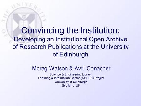 Convincing the Institution: Developing an Institutional Open Archive of Research Publications at the University of Edinburgh Morag Watson & Avril Conacher.