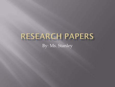 By: Ms. Stanley.  The main goal of a research paper is to develop a technical writing style.  The propose of a research paper is to analyze specific.