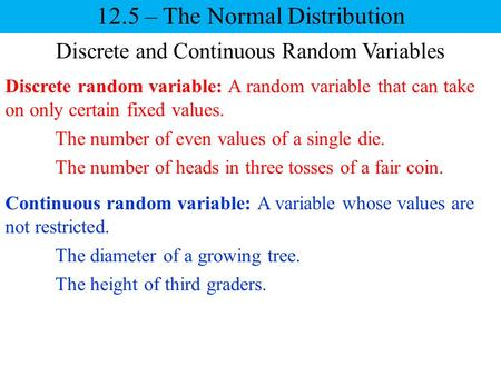 Discrete and Continuous Random Variables Continuous random variable: A variable whose values are not restricted. 12.5 – The Normal Distribution Discrete.