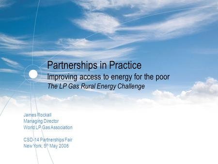 Partnerships in Practice Improving access to energy for the poor The LP Gas Rural Energy Challenge James Rockall Managing Director World LP Gas Association.