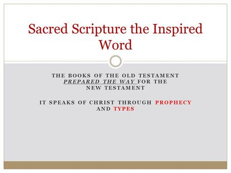 THE BOOKS OF THE OLD TESTAMENT PREPARED THE WAY FOR THE NEW TESTAMENT IT SPEAKS OF CHRIST THROUGH PROPHECY AND TYPES Sacred Scripture the Inspired Word.