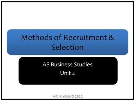 Methods of Recruitment & Selection AS Business Studies Unit 2 MR M YOUNG 2012.