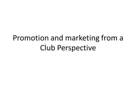 Promotion and marketing from a Club Perspective. Outline Promoting and marketing can be a highly effective means of attracting more members, volunteers.