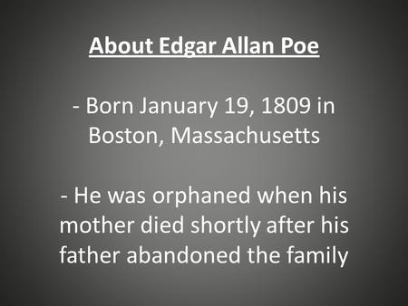 About Edgar Allan Poe - Born January 19, 1809 in Boston, Massachusetts - He was orphaned when his mother died shortly after his father abandoned the family.