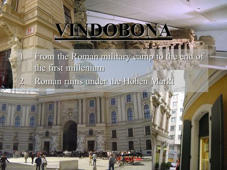 VINDOBONA 1.From the Roman military camp to the end of the first millenium 2.Roman ruins under the Hohen Markt.