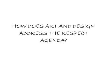 HOW DOES ART AND DESIGN ADDRESS THE RESPECT AGENDA?