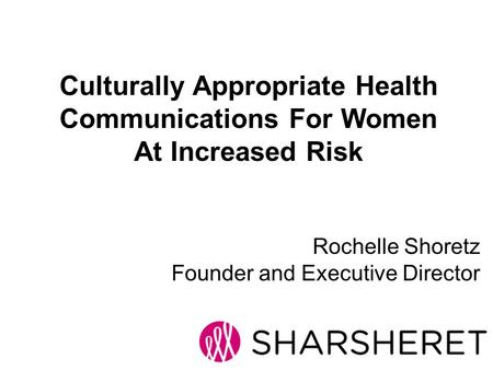 Rochelle Shoretz Founder and Executive Director Culturally Appropriate Health Communications For Women At Increased Risk.