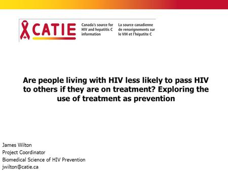 Are people living with HIV less likely to pass HIV to others if they are on treatment? Exploring the use of treatment as prevention James Wilton Project.