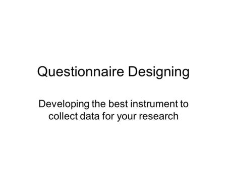 Questionnaire Designing Developing the best instrument to collect data for your research.