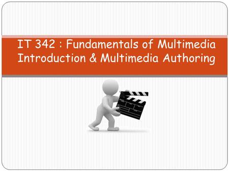 IT 342 : Fundamentals of Multimedia Introduction & Multimedia Authoring.