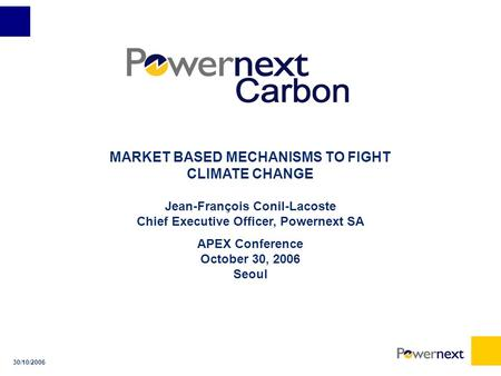 30/10/2006 MARKET BASED MECHANISMS TO FIGHT CLIMATE CHANGE Jean-François Conil-Lacoste Chief Executive Officer, Powernext SA APEX Conference October 30,