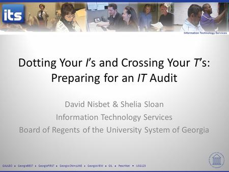 GALILEO GeorgiaBEST GeorgiaFIRST Georgia ONmyLINE GeorgiaVIEW GIL PeachNet USG123 Dotting Your I's and Crossing Your T's: Preparing for an IT Audit David.