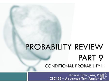 PROBABILITY REVIEW PART 9 CONDITIONAL PROBABILITY II Thomas Tiahrt, MA, PhD CSC492 – Advanced Text Analytics.
