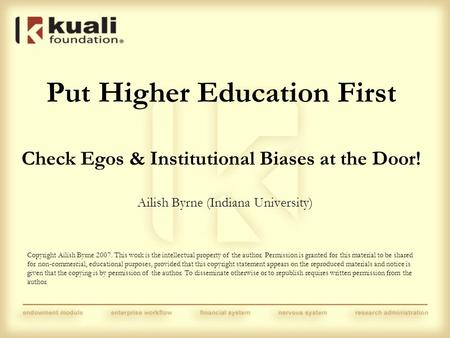 Put Higher Education First Check Egos & Institutional Biases at the Door! Ailish Byrne (Indiana University) Copyright Ailish Byrne 2007. This work is the.