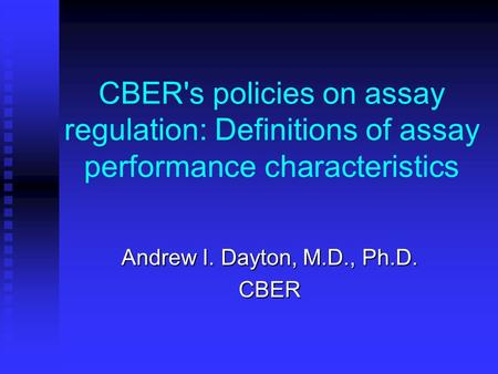 CBER's policies on assay regulation: Definitions of assay performance characteristics Andrew I. Dayton, M.D., Ph.D. CBER.