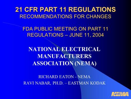 21 CFR PART 11 REGULATIONS RECOMMENDATIONS FOR CHANGES FDA PUBLIC MEETING ON PART 11 REGULATIONS – JUNE 11, 2004 NATIONAL ELECTRICAL MANUFACTURERS ASSOCIATION.