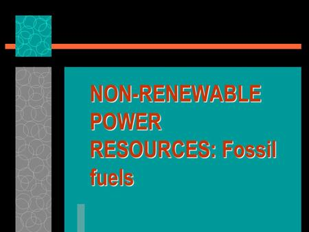 NON-RENEWABLE POWER RESOURCES: Fossil fuels. Non-renewable Power Resources  Most important power resources in the world at present  Heavy reliance on.