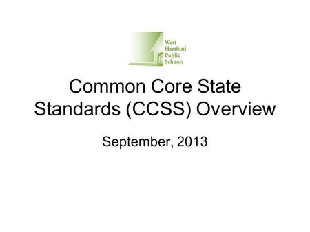 Common Core State Standards (CCSS) Overview September, 2013.