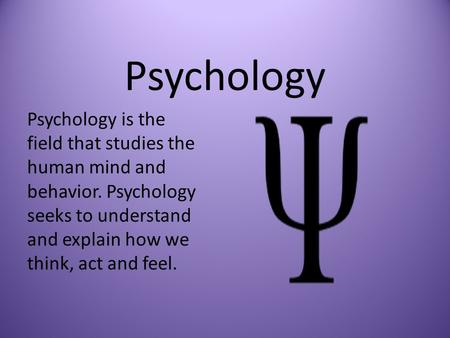Psychology Psychology is the field that studies the human mind and behavior. Psychology seeks to understand and explain how we think, act and feel.