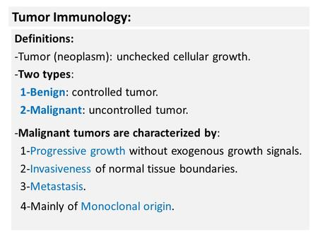 Tumor Immunology: Definitions: -Tumor (neoplasm): unchecked cellular growth. -Two types: 1-Benign: controlled tumor. 2-Malignant: uncontrolled tumor. -Malignant.