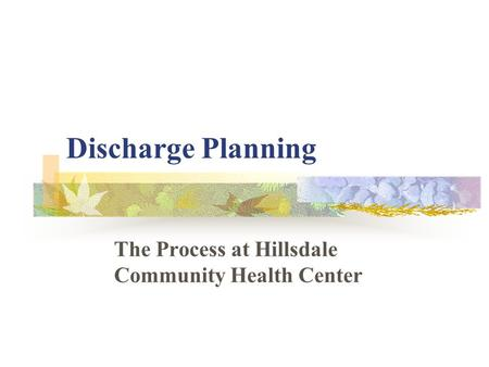 Discharge Planning The Process at Hillsdale Community Health Center.