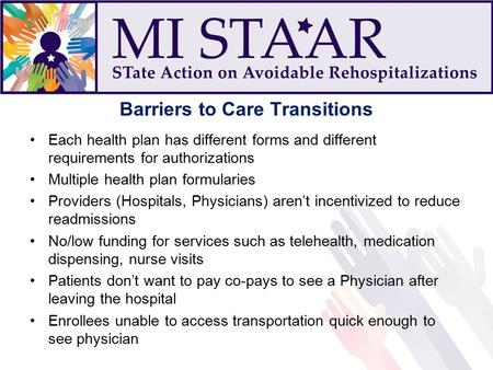 Barriers to Care Transitions Each health plan has different forms and different requirements for authorizations Multiple health plan formularies Providers.