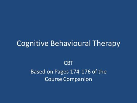 Cognitive Behavioural Therapy CBT Based on Pages 174-176 of the Course Companion.