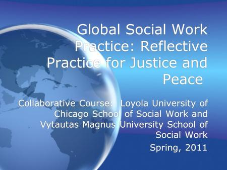 Global Social Work Practice: Reflective Practice for Justice and Peace Collaborative Course: Loyola University <strong>of</strong> Chicago School <strong>of</strong> Social Work and Vytautas.