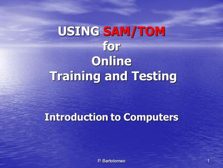 P. Bartolomeo 1 USING SAM/TOM for Online Training and Testing Introduction to Computers.