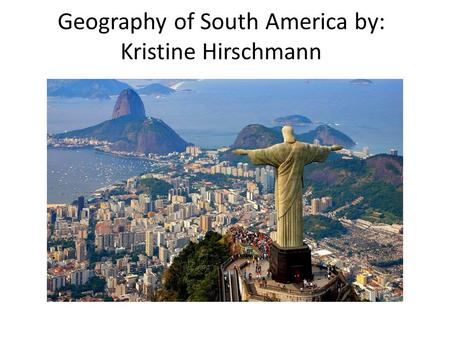 Geography of South America by: Kristine Hirschmann.