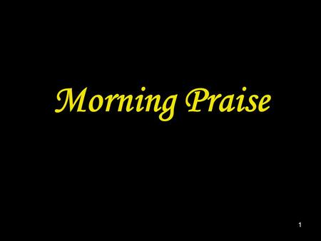 1 Morning Praise. 2 A song or hymn may be inserted here.