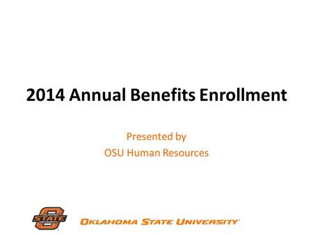 2014 Annual Benefits Enrollment Presented by OSU Human Resources.