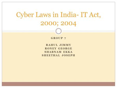 GROUP 7 RAHUL JIMMY RONEY GEORGE SHABNAM EKKA SHEETHAL JOSEPH Cyber Laws in India- IT Act, 2000; 2004.