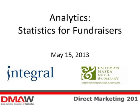 Direct Marketing 201 Analytics: Statistics for Fundraisers May 15, 2013.