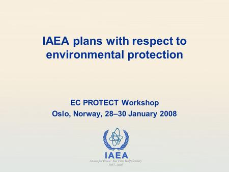 IAEA plans with respect to environmental protection EC PROTECT Workshop Oslo, Norway, 28–30 January 2008.