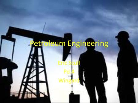 Petroleum Engineering Eric Scull Pd.4 Wingard. Nature of Work Designing equipment to extract oil and gas in the most profitable way. Developing ways to.