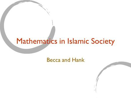 Mathematics in Islamic Society Becca and Hank. The Role of Math Scholars Contributions in other areas of study Universities Math for the sake of Math.