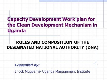Capacity Development Work plan for the Clean Development Mechanism in Uganda ROLES AND COMPOSITION OF THE DESIGNATED NATIONAL AUTHORITY (DNA) Presented.