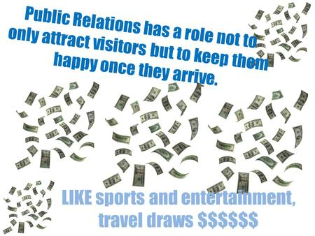 Public Relations has a role not to only attract visitors but to keep them happy once they arrive. LIKE sports and entertainment, travel draws $$$$$$