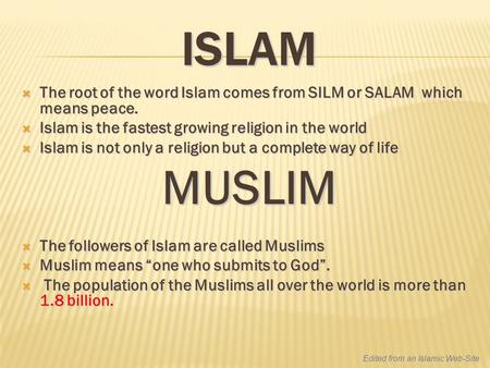 ISLAM  The root of the word Islam comes from SILM or SALAM which means peace.  Islam is the fastest growing religion in the world  Islam is not only.