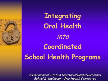 Integrating Oral Health into Coordinated School Health Programs Association of State &Territorial Dental Directors School & Adolescent Oral Health Committee.