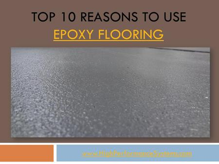 TOP 10 REASONS TO USE EPOXY FLOORING EPOXY FLOORING www.HighPerformanceSystems.com.