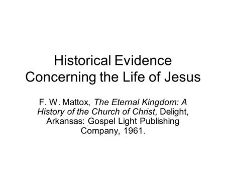 Historical Evidence Concerning the Life of Jesus F. W. Mattox, The Eternal Kingdom: A History of the Church of Christ, Delight, Arkansas: Gospel Light.