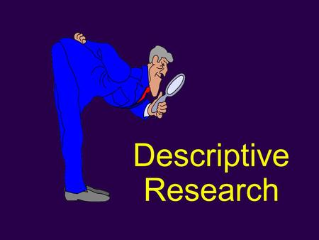 "Descriptive Research. D Used to obtain information concerning the current status of a phenomena. D Purpose of these methods is to describe ""what exists"""