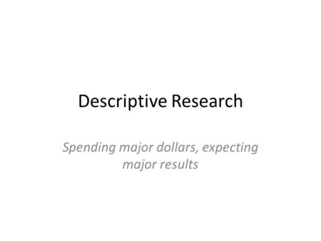 Descriptive Research Spending major dollars, expecting major results.