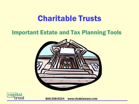 800-258-6334 www.ctcdelaware.com Charitable Trusts Important Estate and Tax Planning Tools.