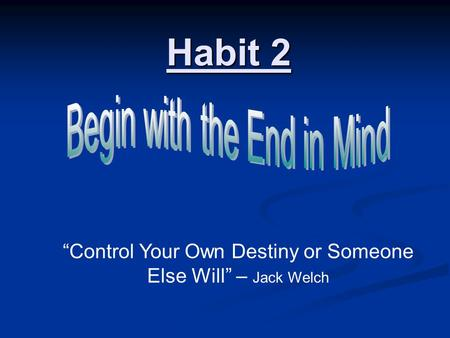 "Habit 2 ""Control Your Own Destiny or Someone Else Will"" – Jack Welch."