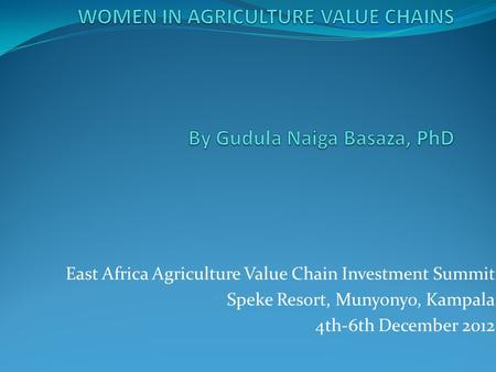 East Africa Agriculture Value Chain Investment Summit Speke Resort, Munyonyo, Kampala 4th-6th December 2012.