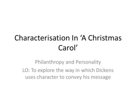 Characterisation In 'A Christmas Carol' Philanthropy and Personality LO: To explore the way in which Dickens uses character to convey his message.