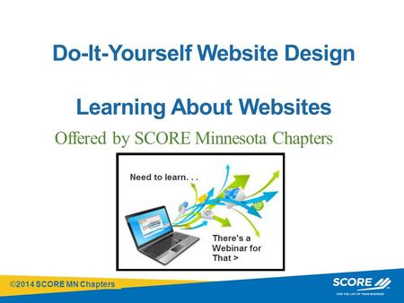 ©2014 SCORE MN Chapters Click to edit Master title style Do-It-Yourself Website Design Learning About Websites Offered by SCORE Minnesota Chapters.